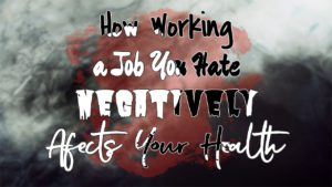 10 Ways Staying In a Job You Hate Affects Your Health [Physical+Mental]