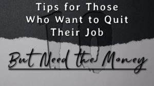 10 Tips For Those Who Want To Quit Their Job But Need The Money