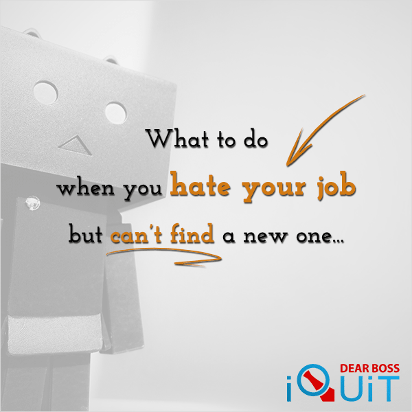 What to Do When You Hate Your Job But Can't Find a New One