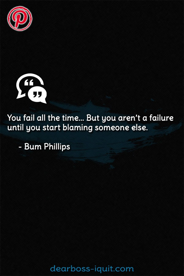You Fail all the Time... But You Arent a Failure Until You Start Blaming Someone Else. - Bum Phillips