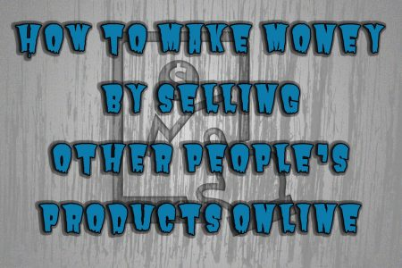 How To Make Money By Selling Other People's Products Online